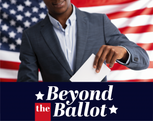 Black Man placing ballot into ballot box with an american flag background and the words Beyond the Ballot on navy background in foreground